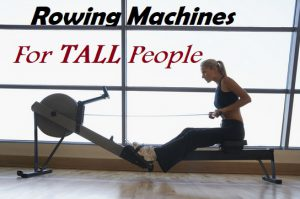 The Best Rowing Machines For Tall People